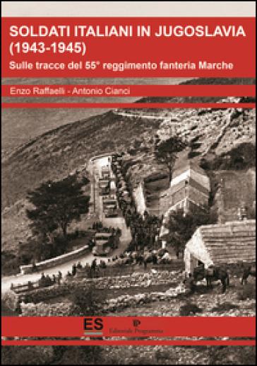 Soldati italiani in Jugoslavia (1943-1945). Sulle tracce del 55° reggimento fanteria Marche - Enzo Raffaelli |