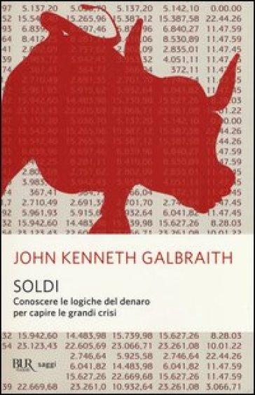 Soldi. Conoscere le logiche del denaro per capire le grandi crisi - John Kenneth Galbraith pdf epub