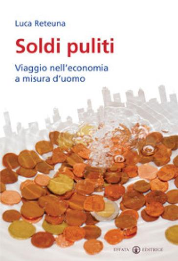 Soldi puliti. Viaggio nell'economia a misura d'uomo - Luca Reteuna pdf epub