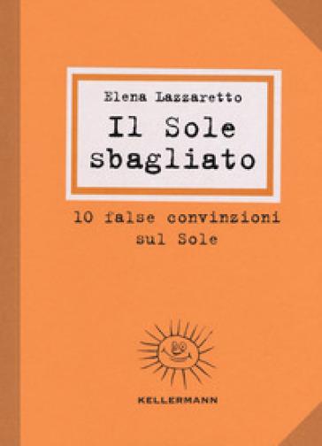 Il Sole sbagliato. 10 false convinzioni sul Sole - Elena Lazzaretto |