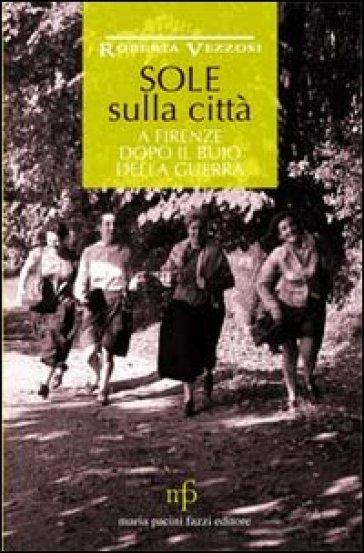 Sole sulla città. A Firenze dopo il buio della guerra - Roberta Vezzosi | Kritjur.org