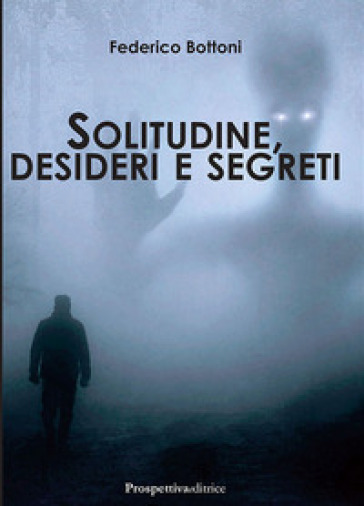 Solitudine, desideri e segreti - Federico Bottoni |