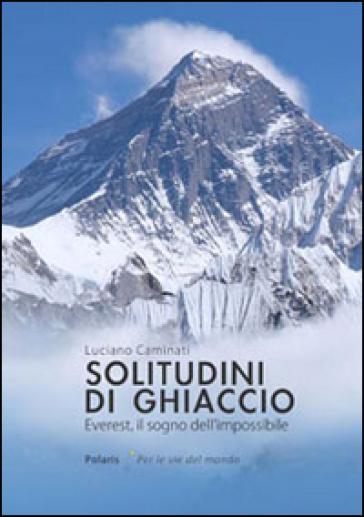 Solitudini di ghiaccio. Everest, il sogno dell'impossibile - Luciano Caminati | Thecosgala.com
