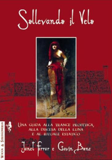 Sollevando il velo. Una guida alla trance profetica, alla discesa della luna e al rituale estatico - Janet Farrar |