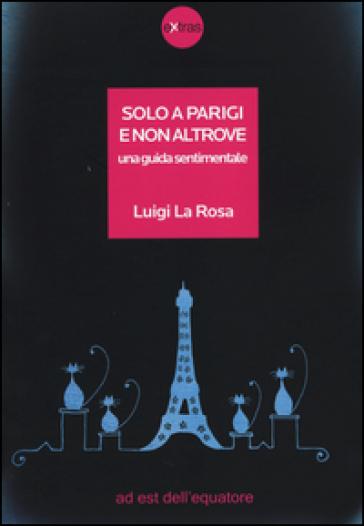 Solo a Parigi e non altrove. Una guida sentimentale - Luigi La Rosa |