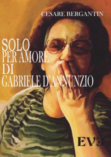 Solo per amore di Gabriele D'Annunzio - Cesare Bergantin | Kritjur.org