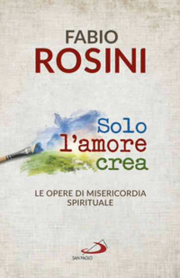 Solo l'amore crea. Le opere di misericordia spirituale - Fabio Rosini | Ericsfund.org