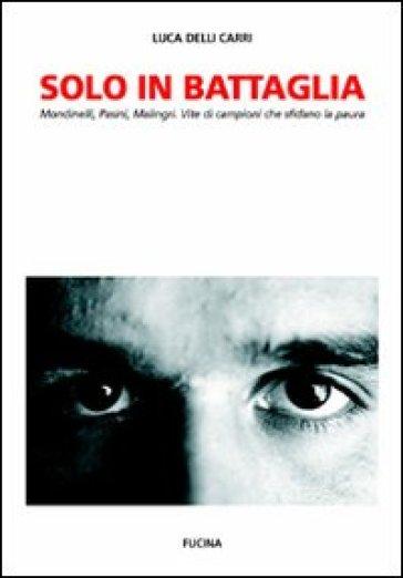 Solo in battaglia. Mondinelli, Pasini, Malingri. Vite di campioni che sfidano la paura - Luca Delli Carri |