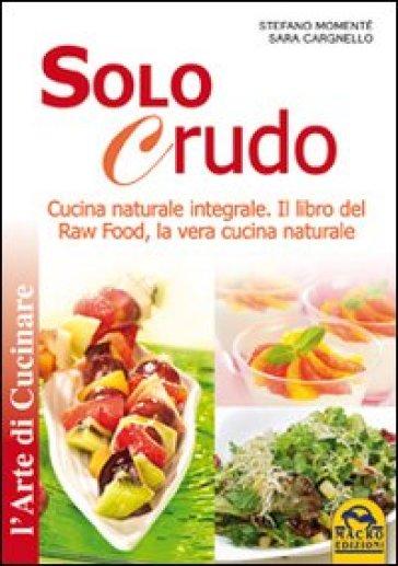 Solo crudo. Cucina naturale integrale, il libro del Raw Food, la vera cucina naturale - Stefano Momentè |