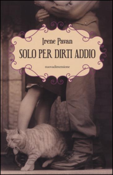 Solo per dirti addio. Una storia di guerra, amore e prigionia - Irene Pavan |
