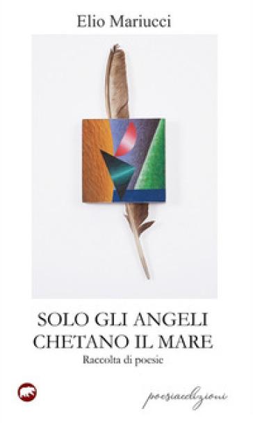 Solo gli angeli chetano il mare - Elio Mariucci |
