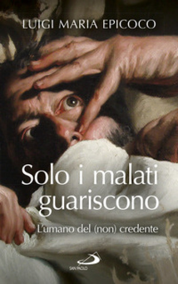 Solo i malati guariscono. L'umano del (non) credente - Luigi Maria Epicoco   Thecosgala.com