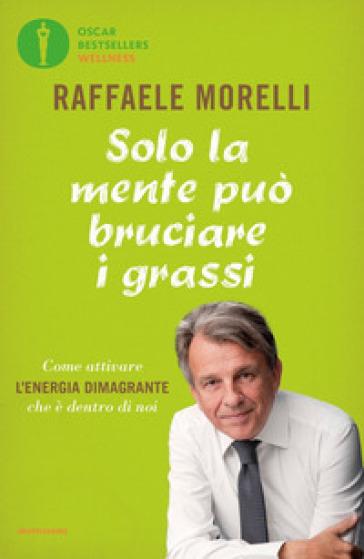 Solo la mente può bruciare i grassi. Come attivare l'energia dimagrante che è dentro di noi - Raffaele Morelli | Thecosgala.com