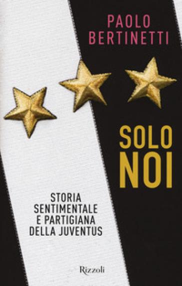 Solo noi. Storia sentimentale e partigiana della Juventus - Paolo Bertinetti |
