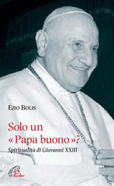 Solo un papa buono? Spiritualità di Giovanni XXIII - Ezio Bolis |