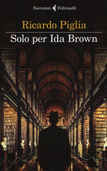 Solo per Ida Brown - Ricardo Piglia | Rochesterscifianimecon.com