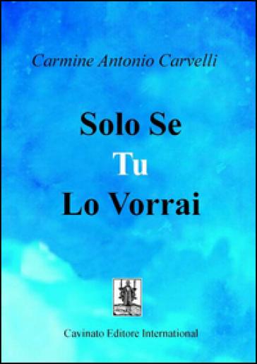 Solo se tu lo vorrai - Carmine Antonio Carvelli |