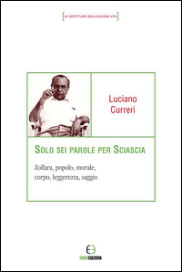 Solo sei parole per Sciascia. Zolfara, popolo, morale, corpo, leggerezza, saggio - Luciano Curreri |