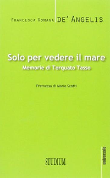 Solo per vedere il mare. Memorie di Torquato Tasso - Francesca Romana De' Angelis | Jonathanterrington.com