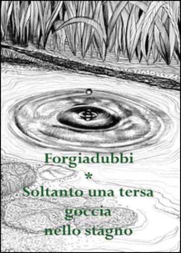Soltanto una tersa goccia nello stagno - Forgiadubbi   Kritjur.org