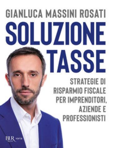 Soluzione tasse. Strategie di risparmio fiscale per imprenditori, aziende e professionisti - Gianluca Massini Rosati pdf epub