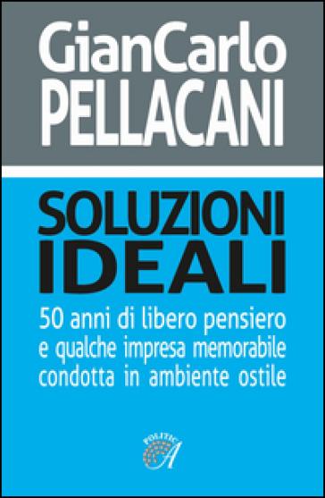 Soluzioni ideali. 50 anni di libero pensiero e qualche impresa memorabile condotta in ambiente ostile - G. Carlo Pellacani | Kritjur.org
