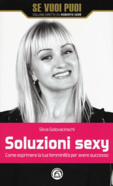 Soluzioni sexy. Come esprimere la tua femminilità per avere successo - Silvia Golovacinschi | Rochesterscifianimecon.com