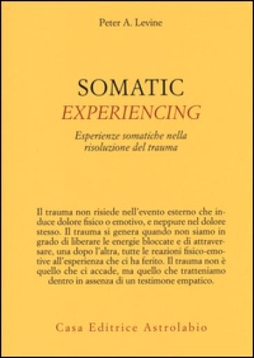 Somatic experiencing. Esperienze somatiche nella risoluzione del trauma - Peter A. Levine |