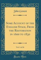 Some Account of the English Stage, from the Restoration in 1600 to 1830, Vol. 5 of 10 (Classic Reprint)