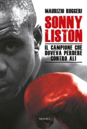 Sonny Liston. Il campione che doveva perdere contro Ali - Maurizio Ruggeri |