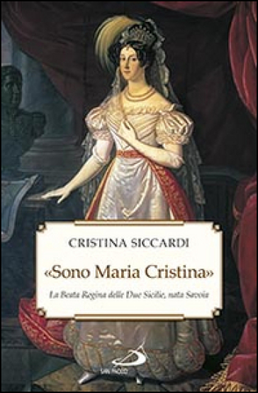 «Sono Maria Cristina». La beata regina delle Due Sicilie, nata Savoia - Cristina Siccardi |