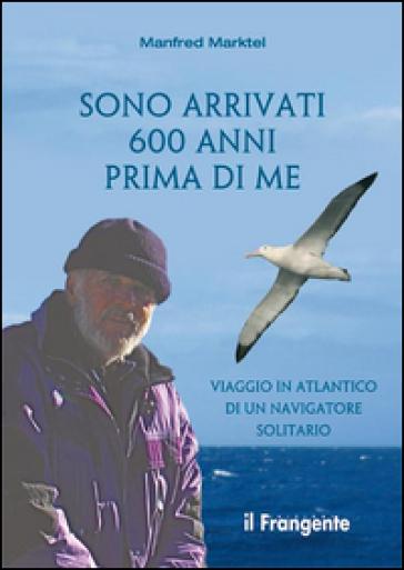 Sono arrivati 600 anni prima di me. Viaggio in Atlantico di un navigatore solitario - Manfred Marktel |