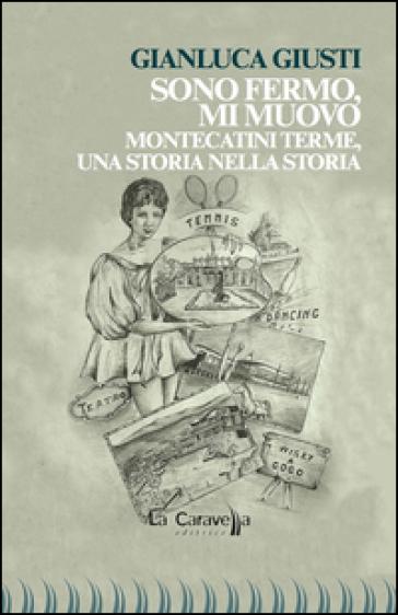 Sono fermo, mi muovo. Montecatini Terme, una storia nella storia - Gianluca Giusti |