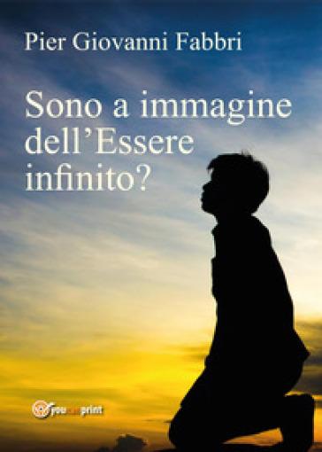 Sono a immagine dell'Essere infinito? - Pier Giovanni Fabbri |