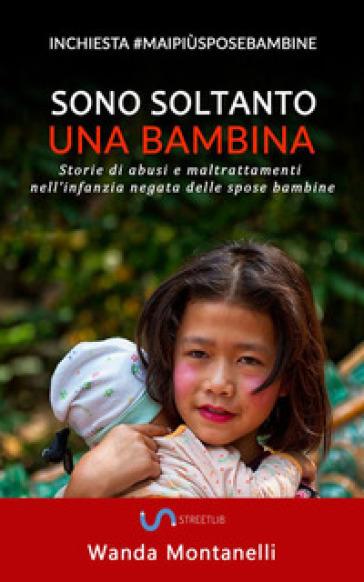 Sono soltanto una bambina. (Storie di abusi e maltrattamenti nell'infanzia negata delle spose bambine) - Wanda Montanelli |