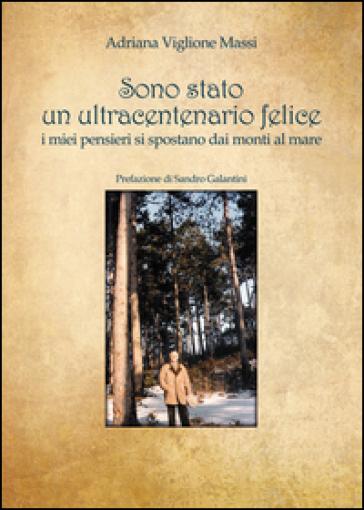 Sono stato un ultracentenario felice. I miei pensieri si spostano dai monti al mare - Adriana Viglione Massi | Kritjur.org