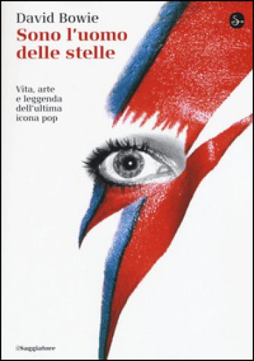 Sono l'uomo delle stelle. Vita, arte e leggenda dell'ultima icona pop - David Bowie |