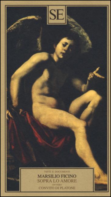 Sopra lo amore ovvero Convito di Platone - Marsilio Ficino |