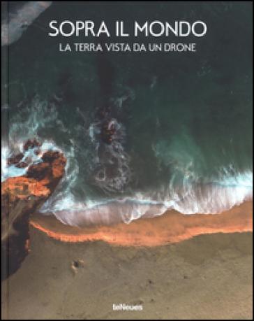 Sopra il mondo. La terra vista da un drone. Ediz. a colori