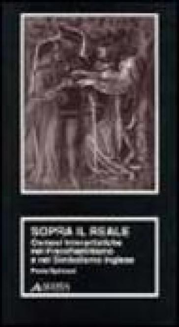 Sopra il reale. Osmosi interartistiche nel preraffaellitismo e nel simbolismo inglese - Paola Spinozzi |