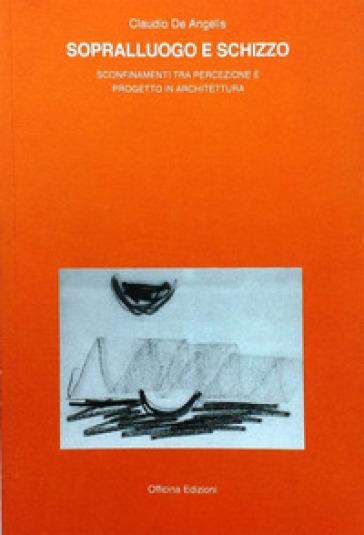 Sopralluogo e schizzo. Sconfinamenti tra percezione e progetto in architettura - Claudio De Angelis | Rochesterscifianimecon.com