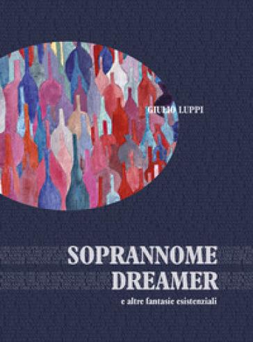Soprannome dreamer e altre fantasie esistenziali - Giulio Luppi  