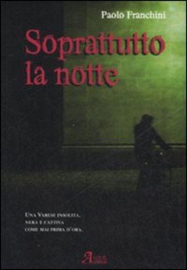 Soprattutto la notte - Paolo Franchini |