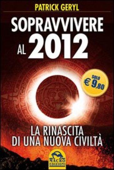 Sopravvivere al 2012. La rinascita di una nuova civiltà - Patrick Geryl | Thecosgala.com