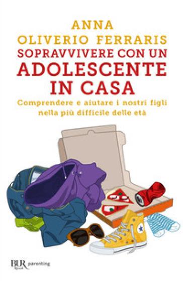 Sopravvivere con un adolescente in casa. Comprendere e aiutare i nostri figli nella più difficile delle età - Anna Oliviero Ferraris | Thecosgala.com