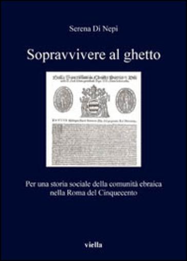 Sopravvivere al ghetto. Per una storia sociale della comunità ebraica nella Roma del Cinquecento - Serena Di Nepi |