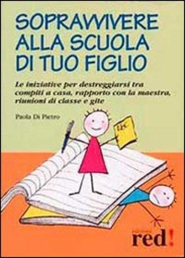 Sopravvivere alla scuola di tuo figlio. Le iniziative per destreggiarsi tra compiti a casa, rapporto con la maestra, riunioni di classe e gite - Paola Di Pietro |