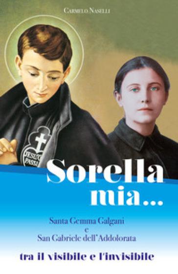Sorella mia... Santa Gemma Galgani e san Gabriele dell'Addolorata. Tra visibile e invisibile - Carmelo A. Naselli | Kritjur.org