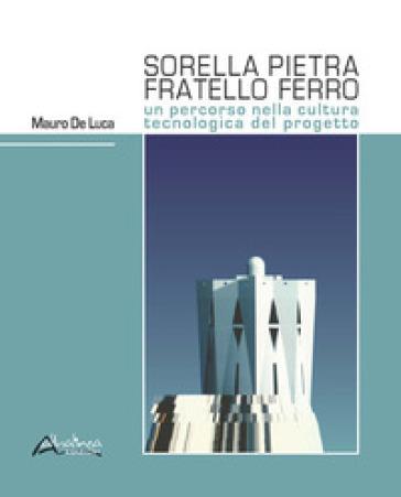Sorella pietra fratello ferro. Un percorso nella cultura tecnologica del progetto - Mauro De Luca   Rochesterscifianimecon.com