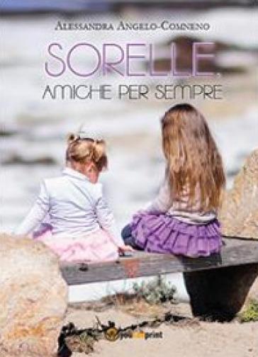 Sorelle, amiche per sempre - Alessandra Angelo Comneno pdf epub